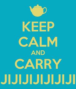 Poster: KEEP CALM AND CARRY JIJIJIJIJIJIJIJIJI
