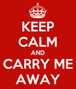 Poster: KEEP CALM AND CARRY ME AWAY