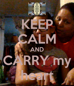 Poster: KEEP CALM AND CARRY my  heart
