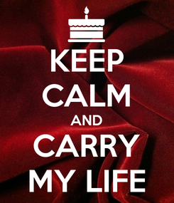 Poster: KEEP CALM AND CARRY MY LIFE
