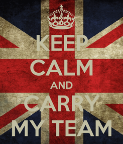 Poster: KEEP CALM AND CARRY MY TEAM
