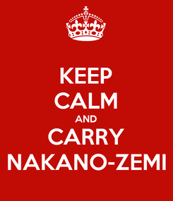 Poster: KEEP CALM AND CARRY NAKANO-ZEMI