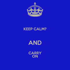 Poster: KEEP CALM?  AND CARRY ON