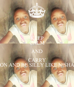 Poster: KEEP CALM AND CARRY ON AND BE SILLY LIKE NISHA