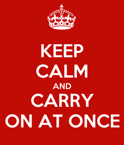 Poster: KEEP CALM AND CARRY ON AT ONCE