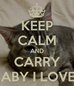 Poster: KEEP CALM AND CARRY ON  BABY I LOVE YOU