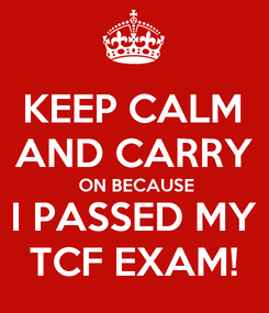 Poster: KEEP CALM AND CARRY  ON BECAUSE I PASSED MY TCF EXAM!
