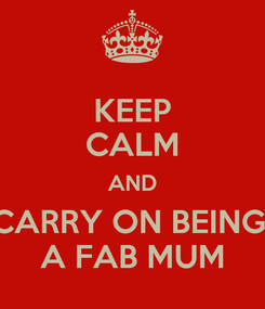 Poster: KEEP CALM AND CARRY ON BEING  A FAB MUM