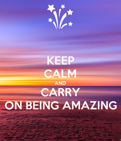 Poster: KEEP CALM AND CARRY ON BEING AMAZING