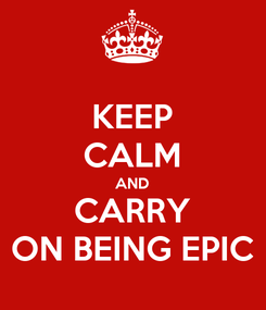Poster: KEEP CALM AND CARRY ON BEING EPIC