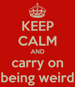 Poster: KEEP CALM AND carry on being weird