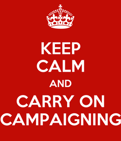 Poster: KEEP CALM AND CARRY ON CAMPAIGNING