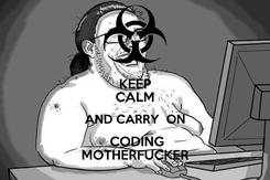 Poster: KEEP CALM AND CARRY  ON  CODING MOTHERFUCKER