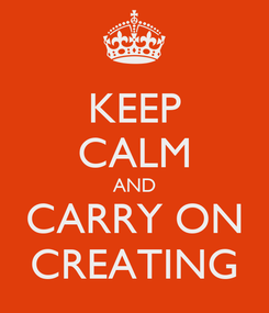 Poster: KEEP CALM AND CARRY ON CREATING