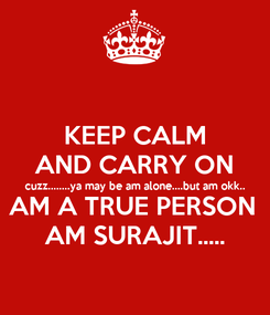 Poster: KEEP CALM AND CARRY ON cuzz........ya may be am alone....but am okk.. AM A TRUE PERSON  AM SURAJIT.....