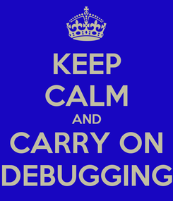 Poster: KEEP CALM AND CARRY ON DEBUGGING