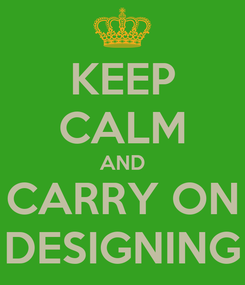 Poster: KEEP CALM AND CARRY ON DESIGNING