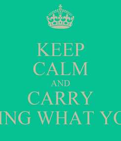 Poster: KEEP CALM AND CARRY ON DOING WHAT YOU ARE