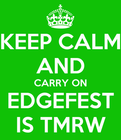 Poster: KEEP CALM AND CARRY ON EDGEFEST IS TMRW