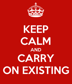 Poster: KEEP CALM AND CARRY ON EXISTING