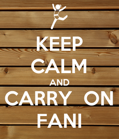 Poster: KEEP CALM AND CARRY  ON FANI
