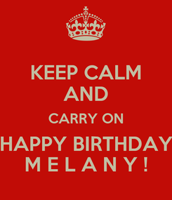 Poster: KEEP CALM AND CARRY ON HAPPY BIRTHDAY M E L A N Y !