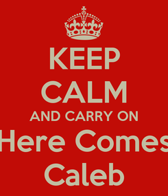 Poster: KEEP CALM AND CARRY ON Here Comes Caleb