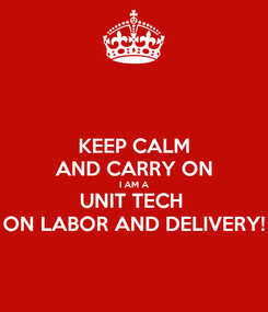 Poster: KEEP CALM AND CARRY ON I AM A UNIT TECH  ON LABOR AND DELIVERY!