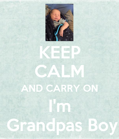 Poster: KEEP CALM AND CARRY ON I'm  Grandpas Boy