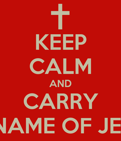 Poster: KEEP CALM AND CARRY ON IN THE NAME OF JESUS.  AMEN