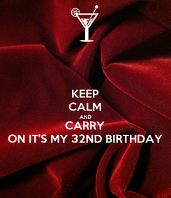 Poster: KEEP CALM AND CARRY ON IT'S MY 32ND BIRTHDAY