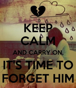 Poster: KEEP CALM AND CARRY ON, IT'S TIME TO FORGET HIM