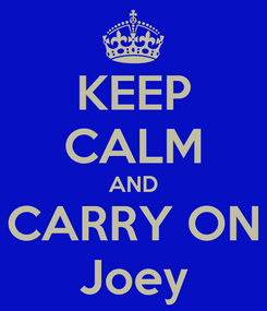 Poster: KEEP CALM AND CARRY ON Joey
