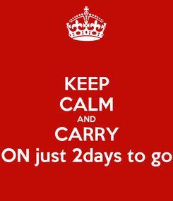 Poster: KEEP CALM AND CARRY ON just 2days to go