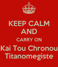 Poster: KEEP CALM AND CARRY ON Kai Tou Chronou Titanomegiste