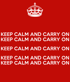 Poster: KEEP CALM AND CARRY ON KEEP CALM AND CARRY ON KEEP CALM AND CARRY ON KEEP CALM AND CARRY ON KEEP CALM AND CARRY ON