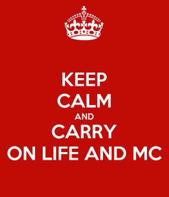 Poster: KEEP CALM AND CARRY ON LIFE AND MC