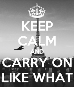 Poster: KEEP CALM AND CARRY ON LIKE WHAT