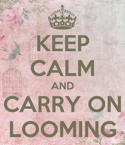 Poster: KEEP CALM AND CARRY ON LOOMING