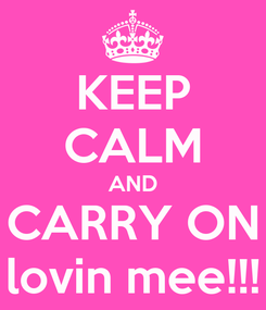 Poster: KEEP CALM AND CARRY ON lovin mee!!!