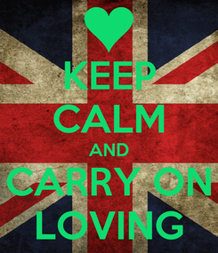 Poster: KEEP CALM AND CARRY ON LOVING