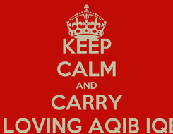 Poster: KEEP CALM AND CARRY ON LOVING AQIB IQBAL