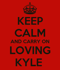 Poster: KEEP CALM AND CARRY ON LOVING KYLE