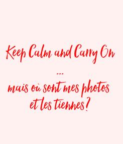 Poster:  Keep Calm and Carry On ... mais où sont mes photos  et les tiennes?