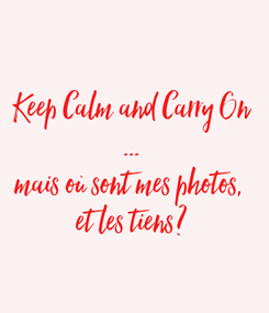 Poster: Keep Calm and Carry On ... mais où sont mes photos,  et les tiens?
