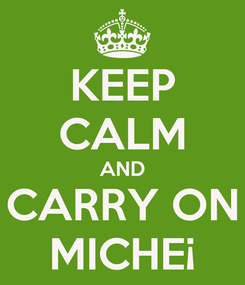 Poster: KEEP CALM AND CARRY ON MICHE¡