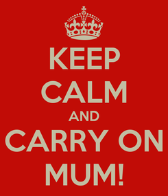 Poster: KEEP CALM AND CARRY ON MUM!