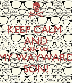 Poster: KEEP CALM  AND CARRY ON  MY WAYWARD SON!