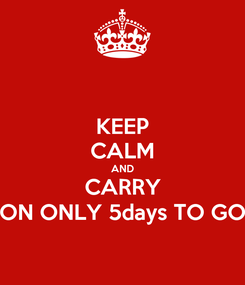 Poster: KEEP CALM AND CARRY ON ONLY 5days TO GO