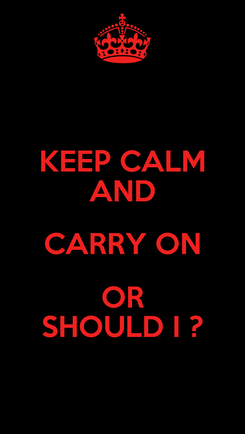 Poster: KEEP CALM AND CARRY ON OR SHOULD I ?